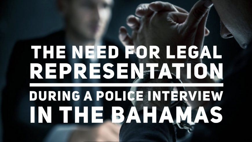 MARIO L. McCARTNEY PRESENTS: THE NEED FOR LEGAL REPRESENTATION DURING A POLICE INTERVIEW IN THE BAHAMAS